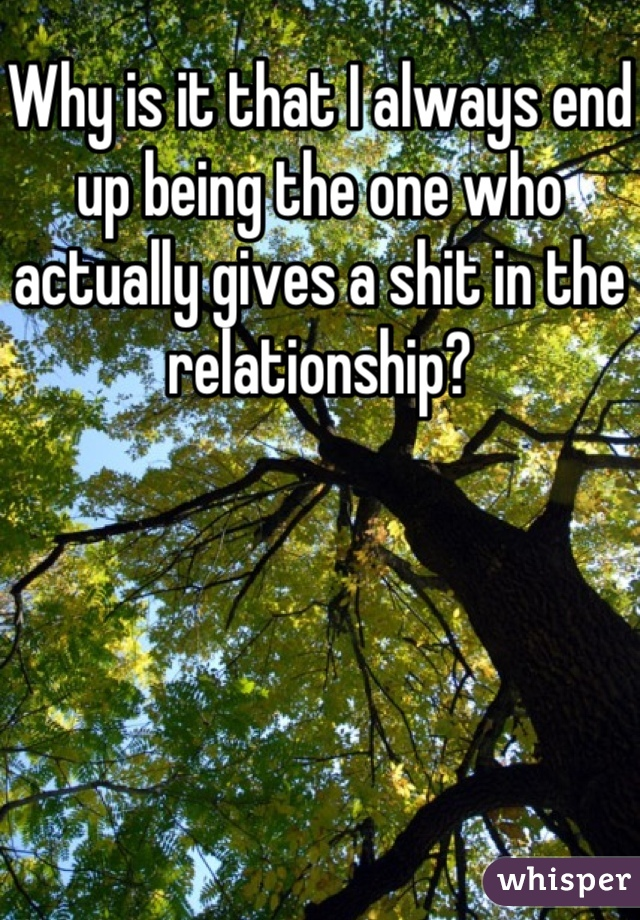 Why is it that I always end up being the one who actually gives a shit in the relationship?