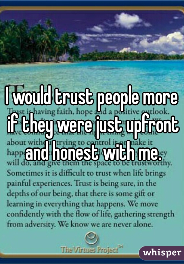 I would trust people more if they were just upfront and honest with me.