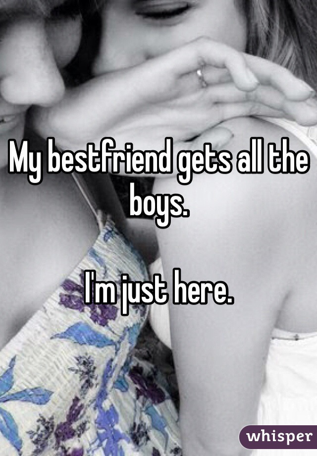 My bestfriend gets all the boys.   I'm just here.