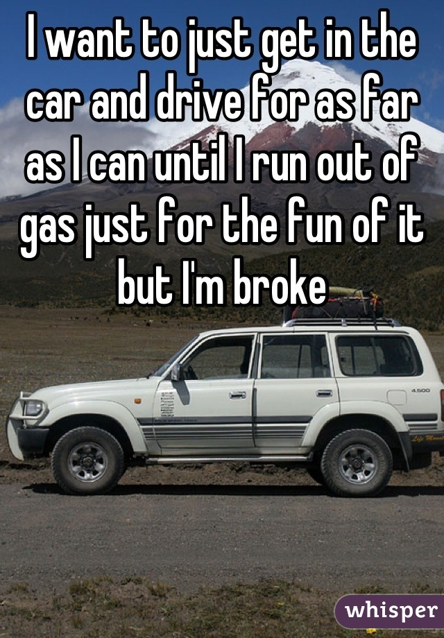 I want to just get in the car and drive for as far as I can until I run out of gas just for the fun of it but I'm broke