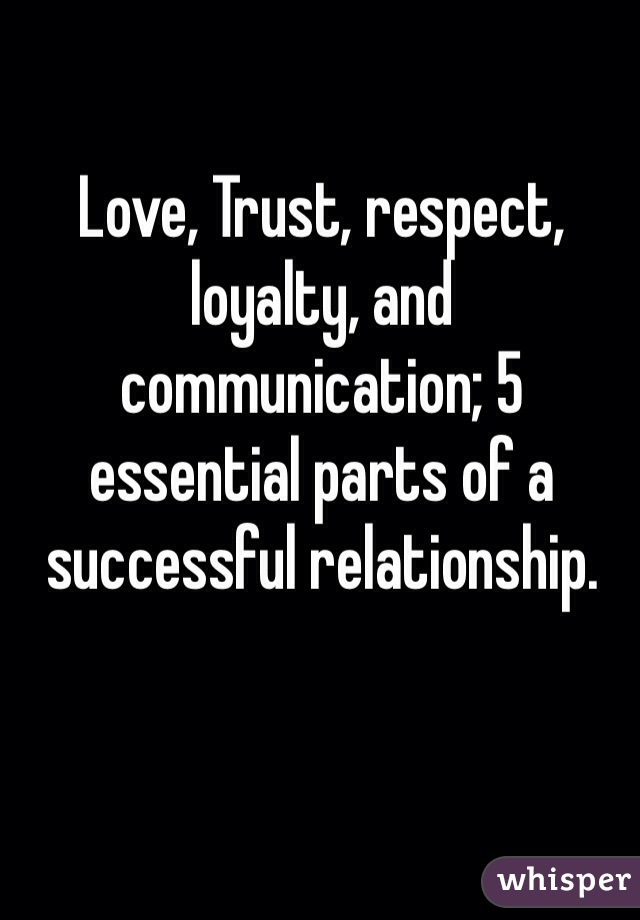 Love, Trust, respect, loyalty, and communication; 5 essential parts of a successful relationship.
