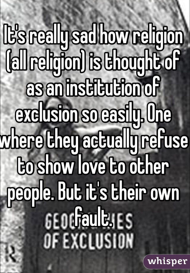 It's really sad how religion (all religion) is thought of as an institution of exclusion so easily. One where they actually refuse to show love to other people. But it's their own fault.