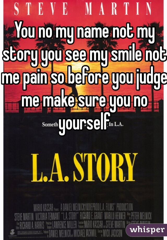 You no my name not my story you see my smile not me pain so before you judge me make sure you no yourself