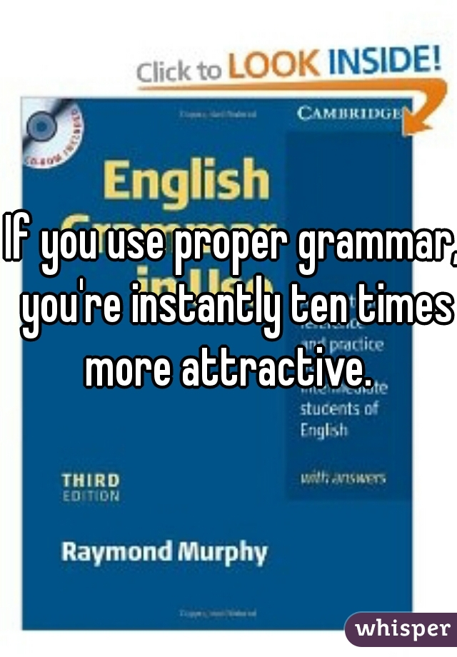 If you use proper grammar, you're instantly ten times more attractive.