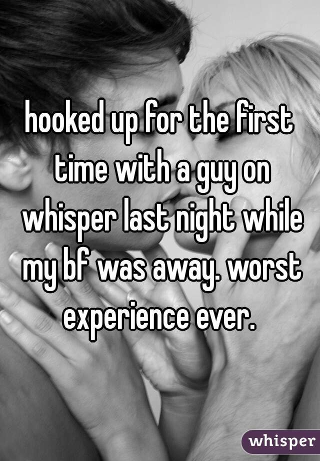 hooked up for the first time with a guy on whisper last night while my bf was away. worst experience ever.