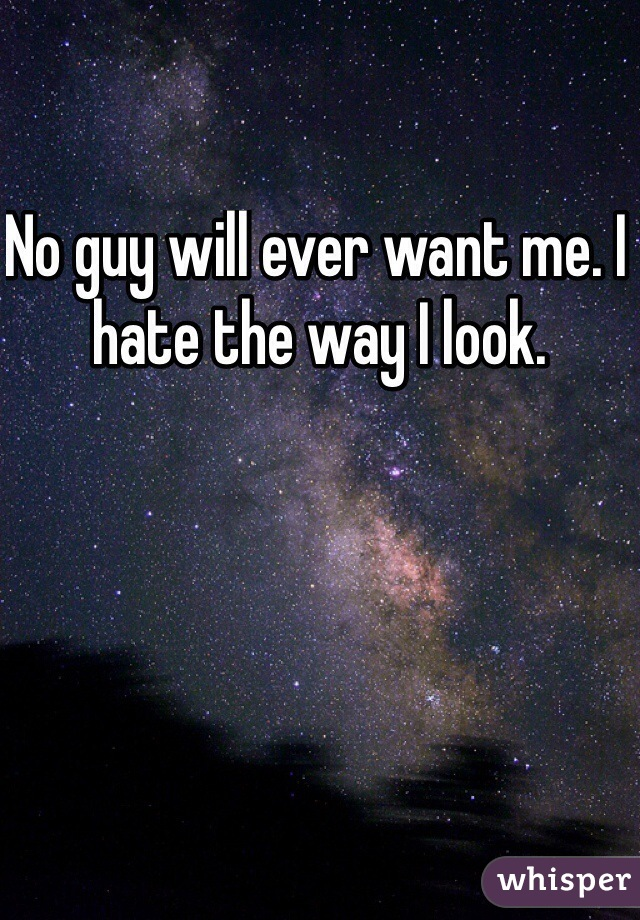 No guy will ever want me. I hate the way I look.