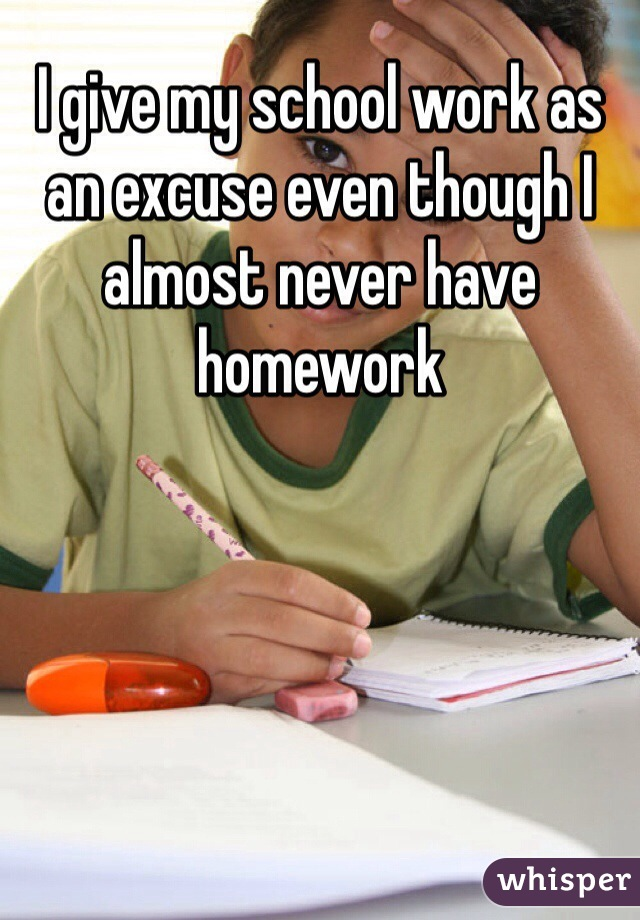 I give my school work as an excuse even though I almost never have homework