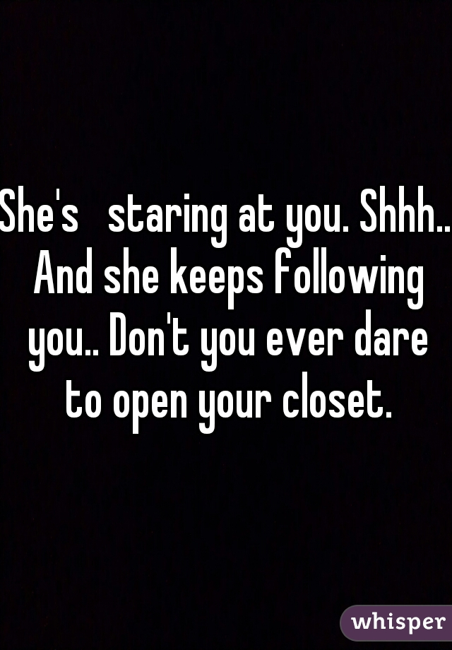 She's   staring at you. Shhh.. And she keeps following you.. Don't you ever dare to open your closet.