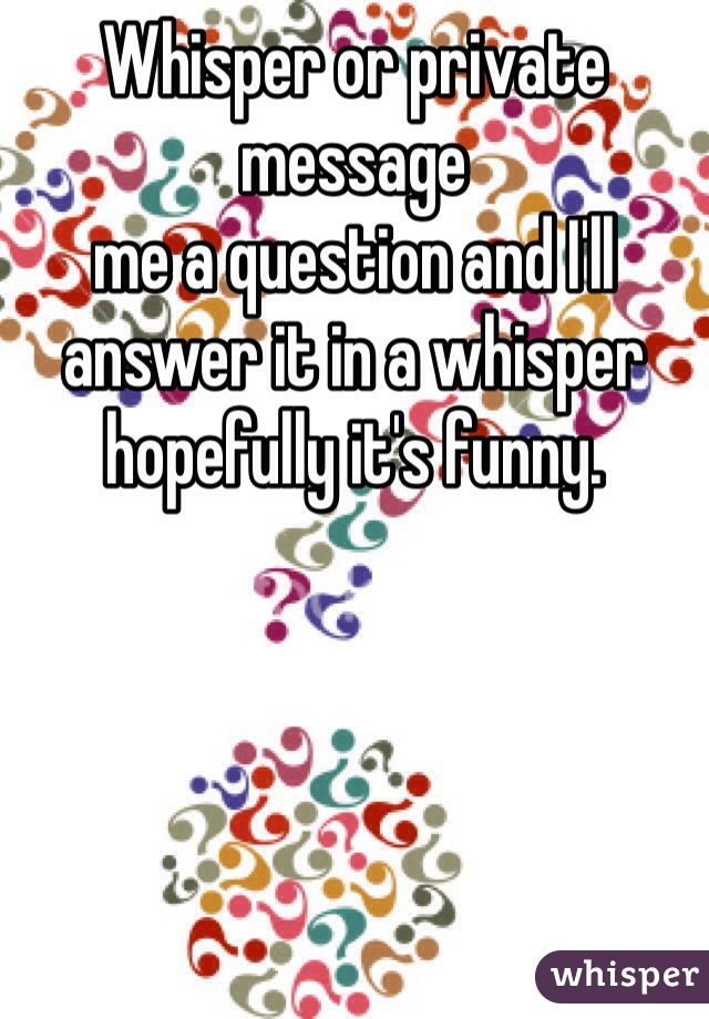 Whisper or private message  me a question and I'll answer it in a whisper hopefully it's funny.