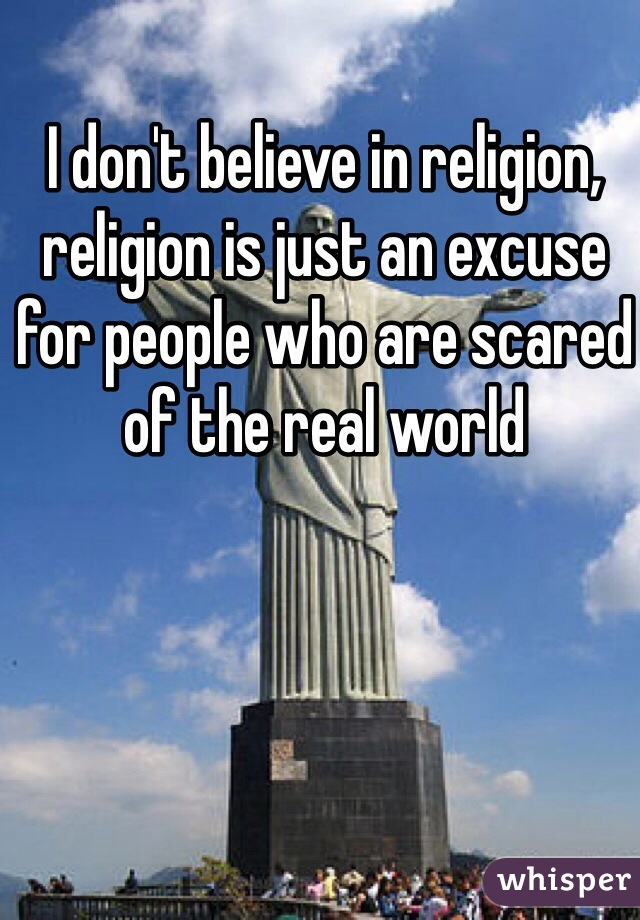 I don't believe in religion, religion is just an excuse for people who are scared of the real world