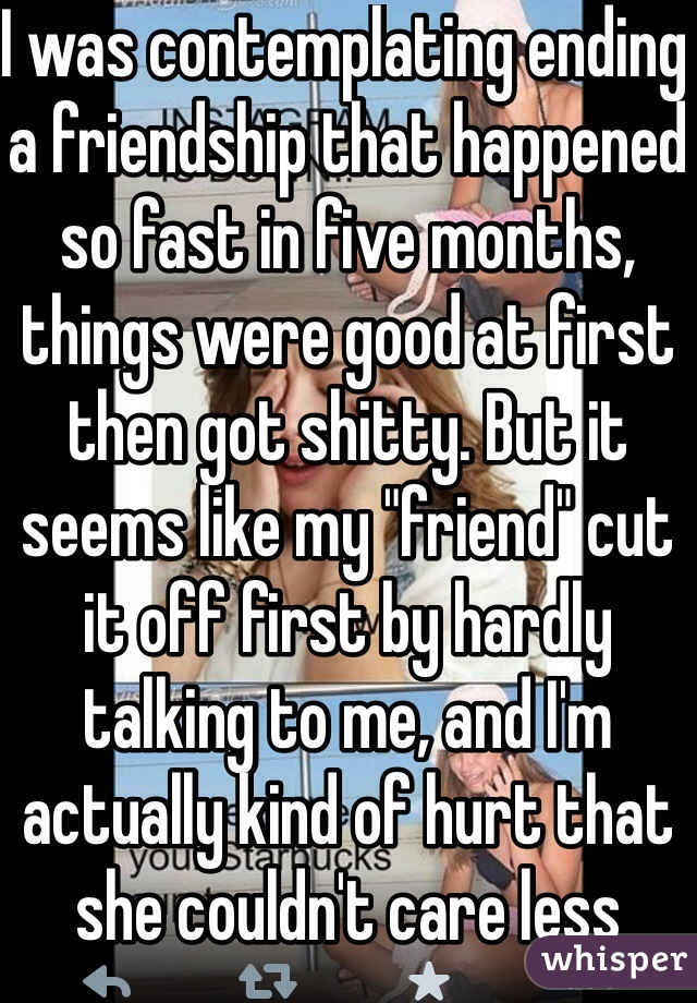 "I was contemplating ending a friendship that happened so fast in five months, things were good at first then got shitty. But it seems like my ""friend"" cut it off first by hardly talking to me, and I'm actually kind of hurt that she couldn't care less about me, but yet claims to 'love' me"