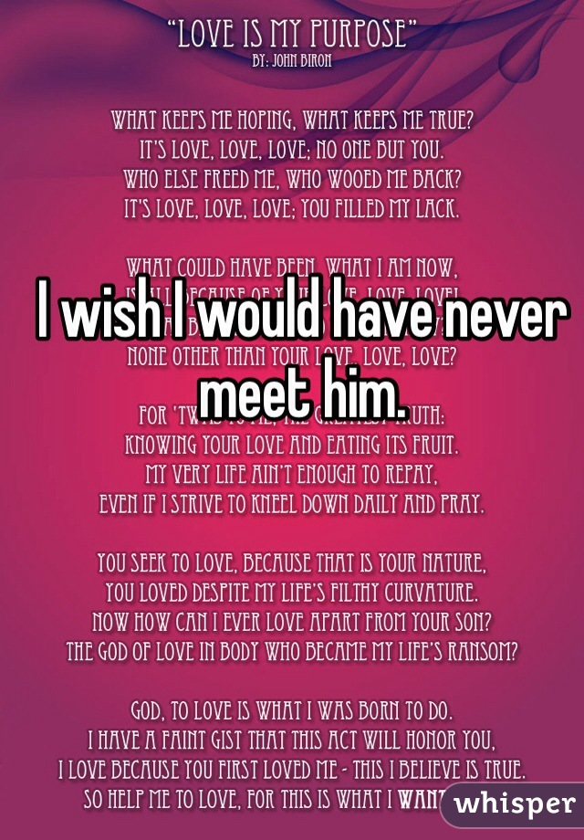 I wish I would have never meet him.