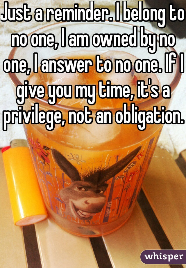 Just a reminder. I belong to no one, I am owned by no one, I answer to no one. If I give you my time, it's a privilege, not an obligation.