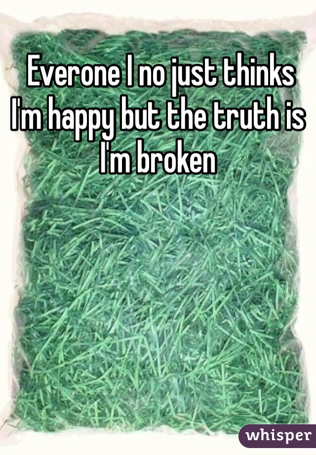 Everone I no just thinks I'm happy but the truth is I'm broken
