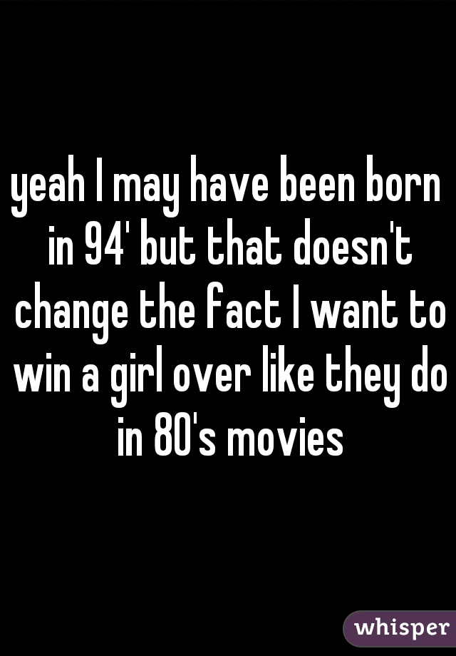 yeah I may have been born in 94' but that doesn't change the fact I want to win a girl over like they do in 80's movies