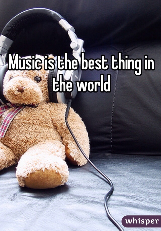 Music is the best thing in the world