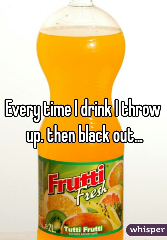 Every time I drink I throw up. then black out...