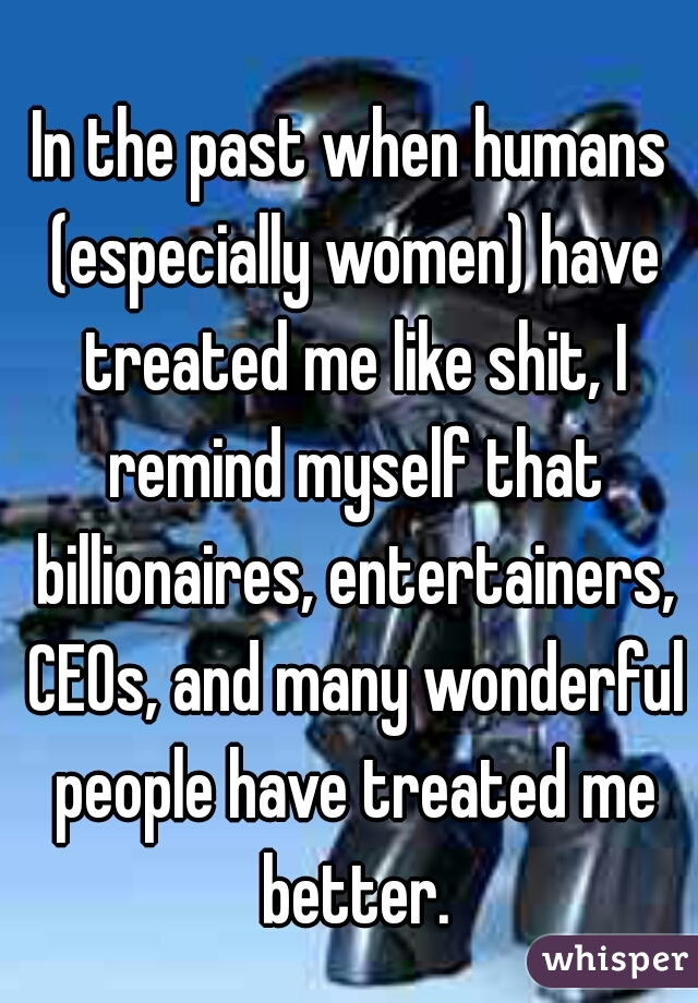 In the past when humans (especially women) have treated me like shit, I remind myself that billionaires, entertainers, CEOs, and many wonderful people have treated me better.