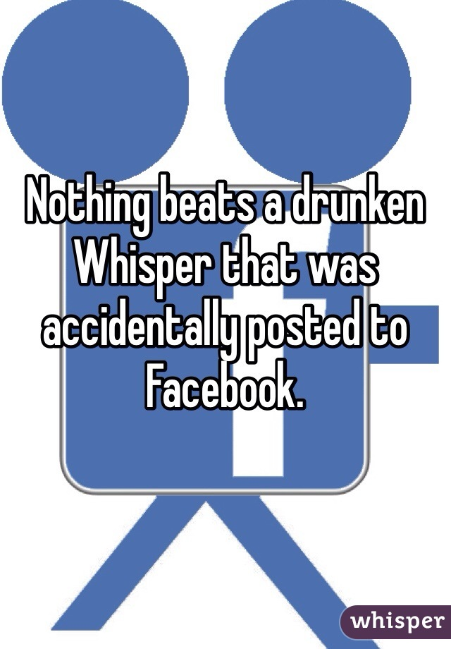 Nothing beats a drunken Whisper that was accidentally posted to Facebook.