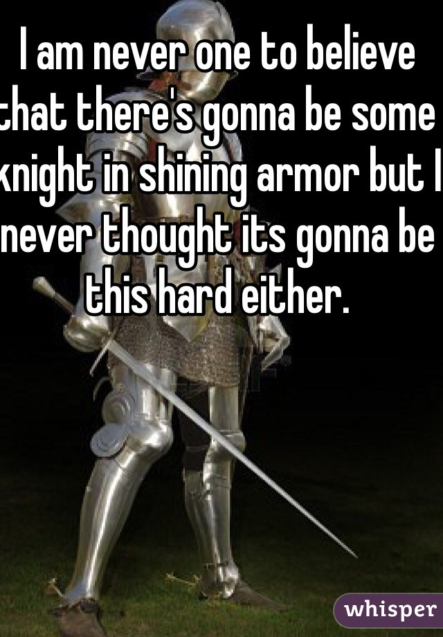 I am never one to believe that there's gonna be some knight in shining armor but I never thought its gonna be this hard either.