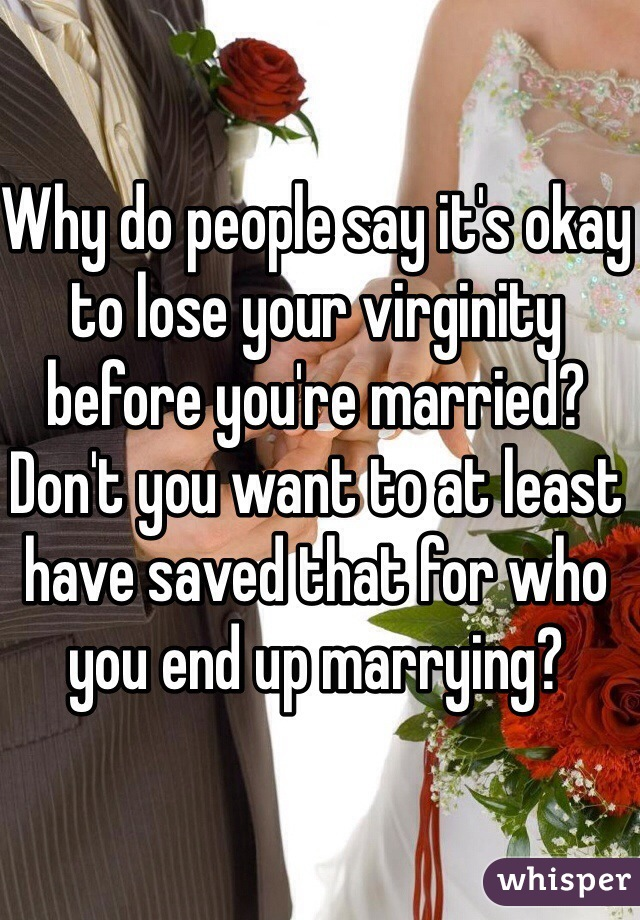 Why do people say it's okay to lose your virginity before you're married? Don't you want to at least have saved that for who you end up marrying?