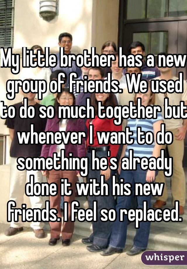 My little brother has a new group of friends. We used to do so much together but whenever I want to do something he's already done it with his new friends. I feel so replaced.