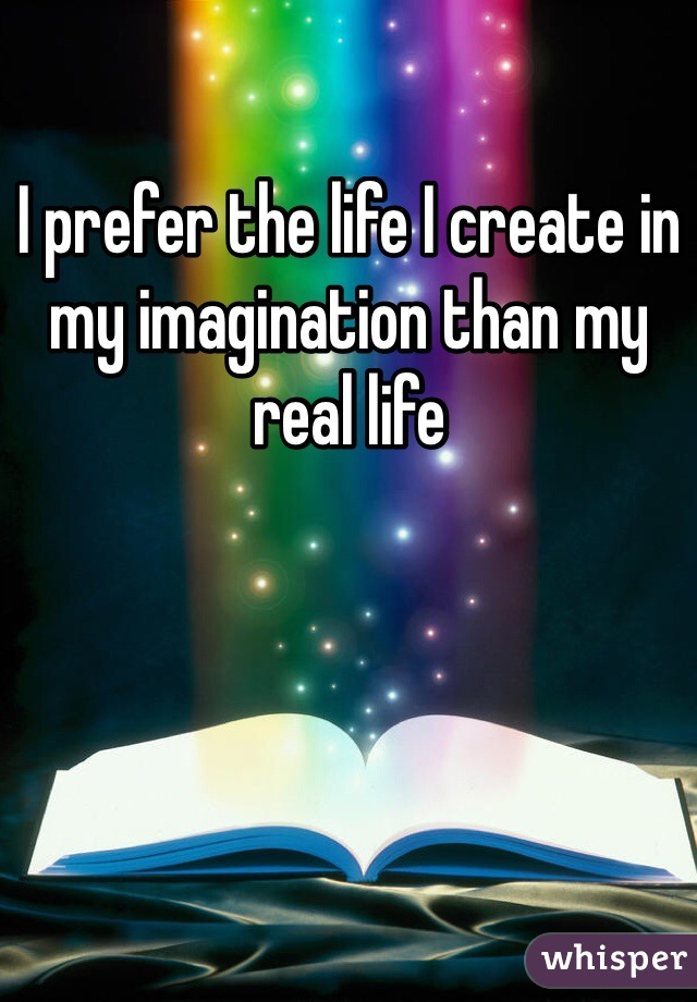 I prefer the life I create in my imagination than my real life