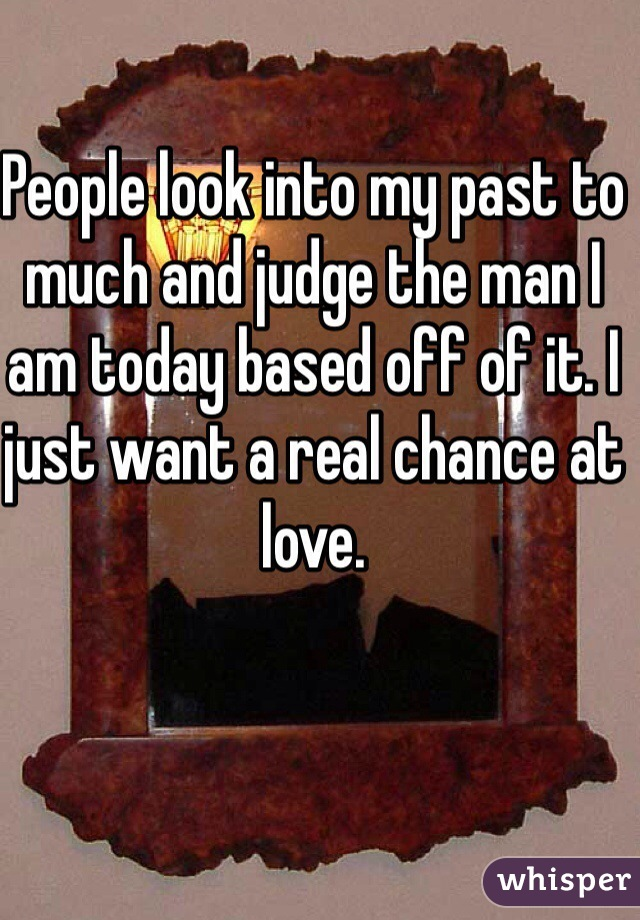 People look into my past to much and judge the man I am today based off of it. I just want a real chance at love.