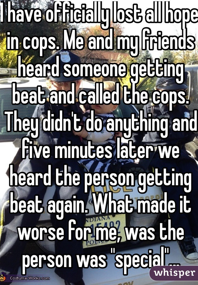 "I have officially lost all hope in cops. Me and my friends heard someone getting beat and called the cops. They didn't do anything and five minutes later we heard the person getting beat again. What made it worse for me, was the person was ""special""..."