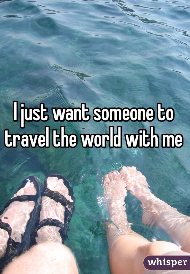 I just want someone to travel the world with me