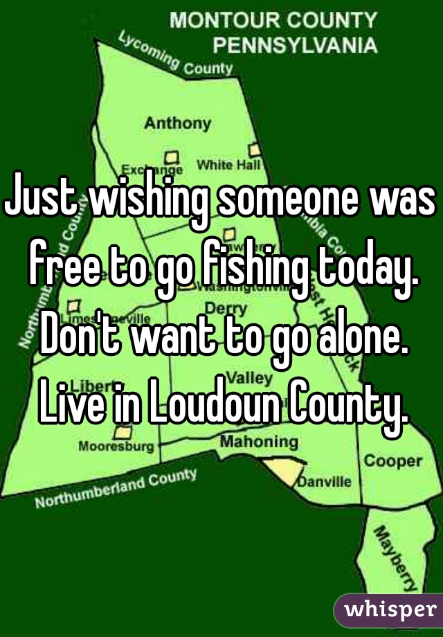Just wishing someone was free to go fishing today. Don't want to go alone. Live in Loudoun County.