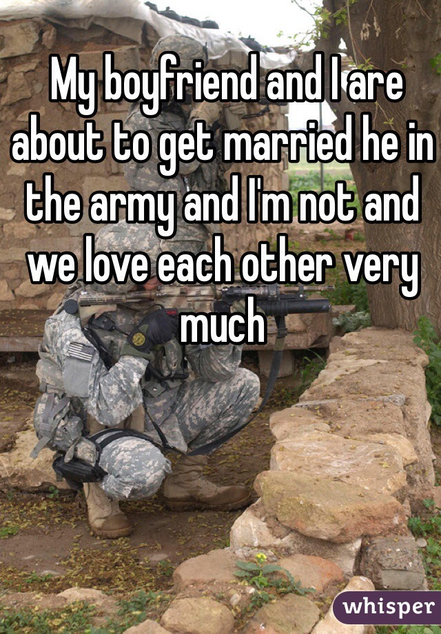 My boyfriend and I are about to get married he in the army and I'm not and we love each other very much