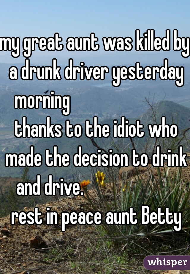 my great aunt was killed by a drunk driver yesterday morning                             thanks to the idiot who made the decision to drink and drive.                         rest in peace aunt Betty