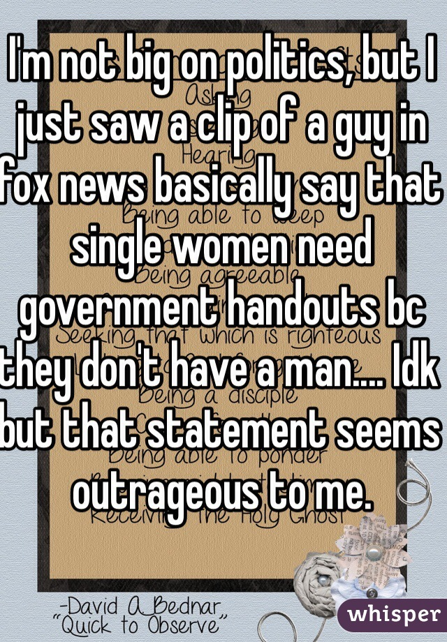 I'm not big on politics, but I just saw a clip of a guy in fox news basically say that single women need government handouts bc they don't have a man.... Idk but that statement seems outrageous to me.