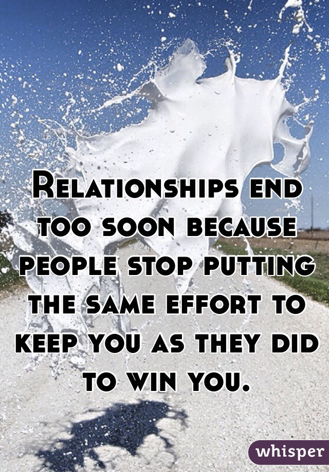 Relationships end too soon because people stop putting the same effort to keep you as they did to win you.
