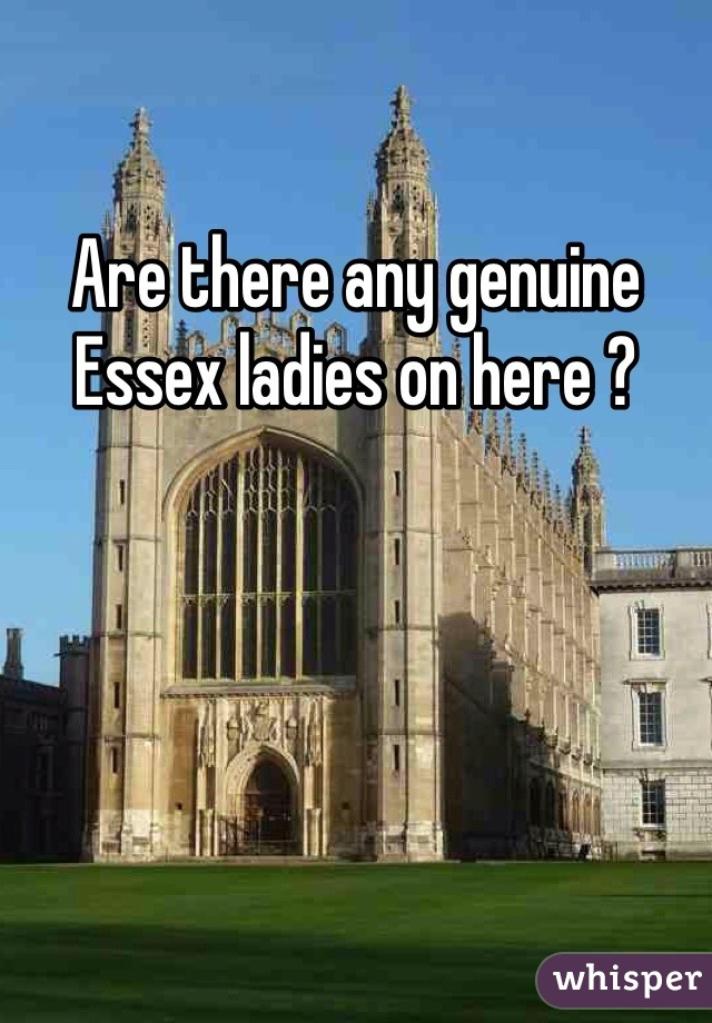 Are there any genuine Essex ladies on here ?