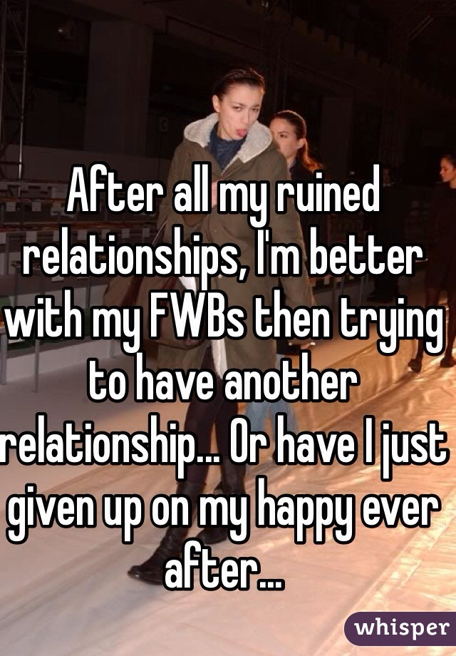 After all my ruined relationships, I'm better with my FWBs then trying to have another relationship... Or have I just given up on my happy ever after...