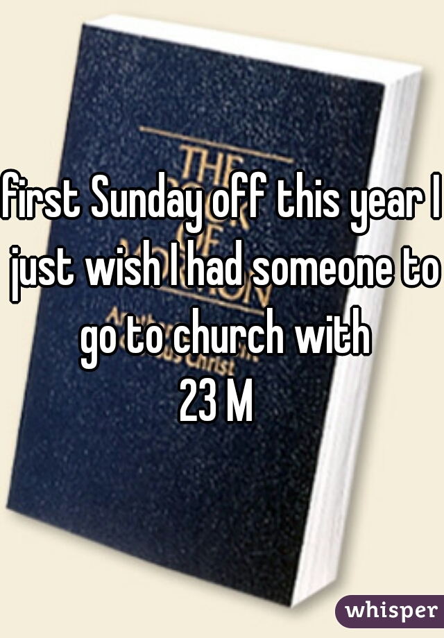 first Sunday off this year I just wish I had someone to go to church with 23 M