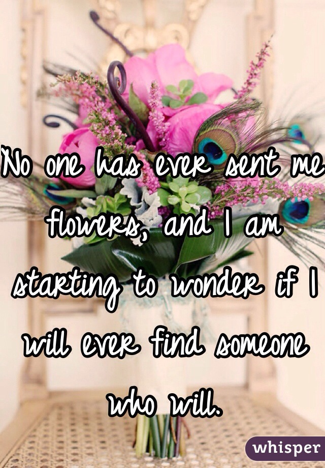 No one has ever sent me flowers, and I am starting to wonder if I will ever find someone who will.