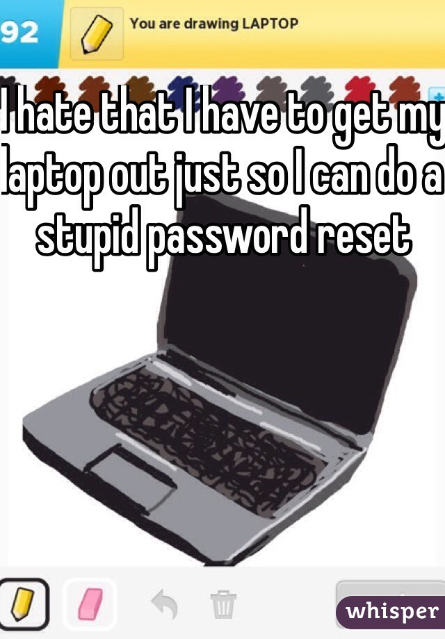 I hate that I have to get my laptop out just so I can do a stupid password reset