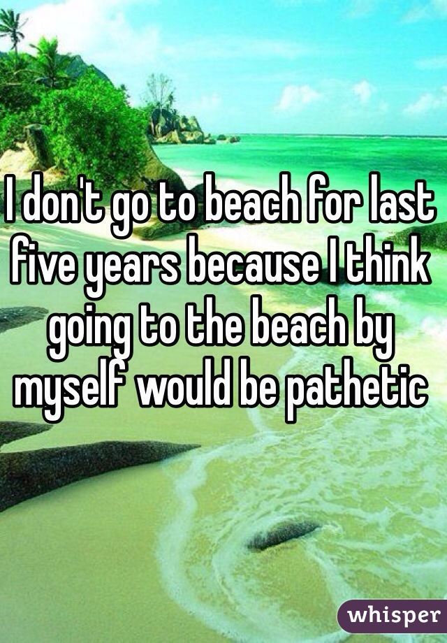 I don't go to beach for last five years because I think going to the beach by myself would be pathetic
