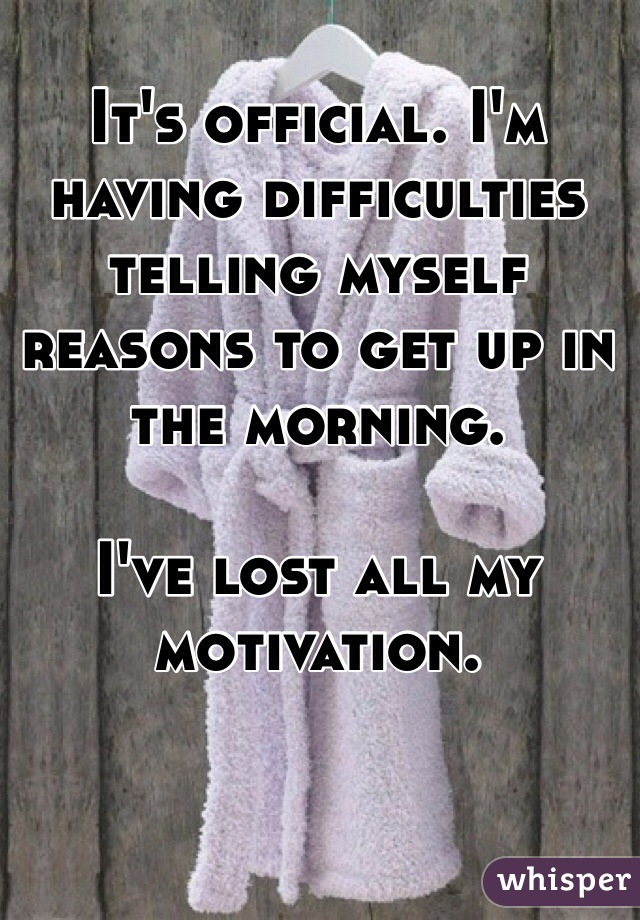 It's official. I'm having difficulties telling myself reasons to get up in the morning.  I've lost all my motivation.