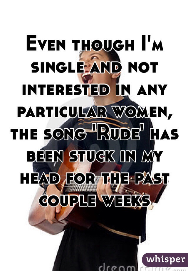 Even though I'm single and not interested in any particular women, the song 'Rude' has been stuck in my head for the past couple weeks