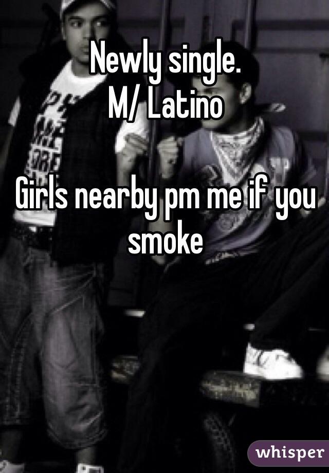 Newly single. M/ Latino  Girls nearby pm me if you smoke