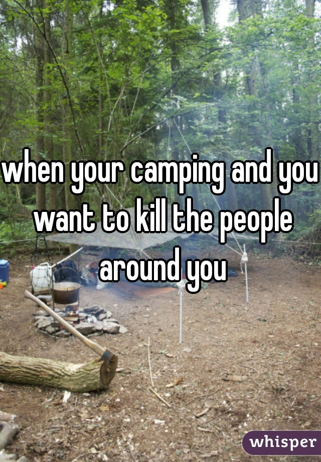 when your camping and you want to kill the people around you