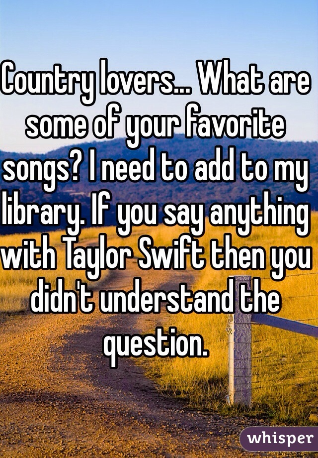 Country lovers... What are some of your favorite songs? I need to add to my library. If you say anything with Taylor Swift then you didn't understand the question.