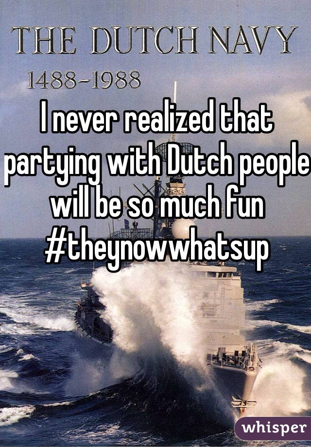 I never realized that partying with Dutch people will be so much fun #theynowwhatsup