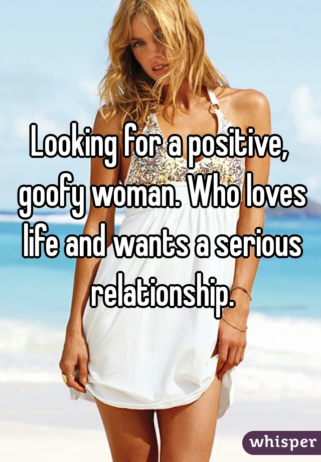 Looking for a positive, goofy woman. Who loves life and wants a serious relationship.