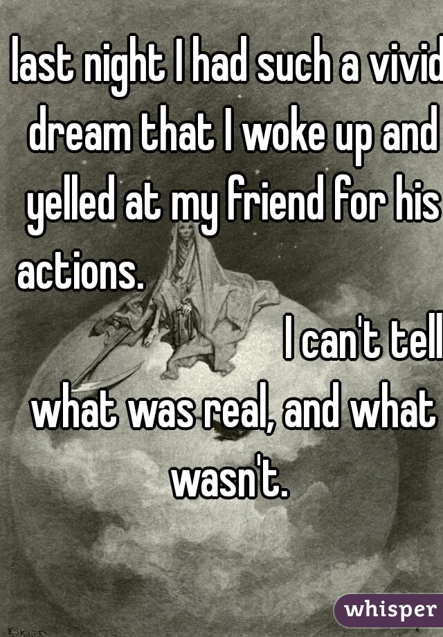 last night I had such a vivid dream that I woke up and yelled at my friend for his actions.                                                                I can't tell what was real, and what wasn't.