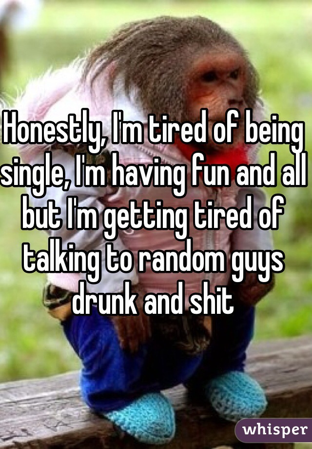 Honestly, I'm tired of being single, I'm having fun and all but I'm getting tired of talking to random guys drunk and shit